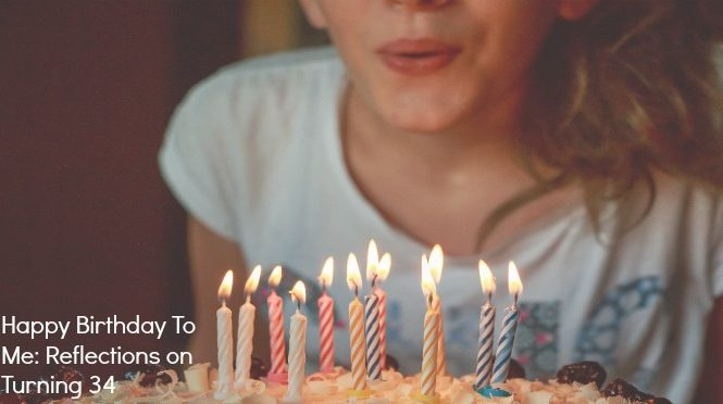 Happy Birthday To Me: Reflections on Turning 34